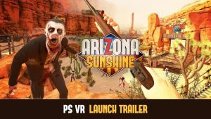 PSVR FPS Arizona Sunshine Launches TODAY; New Trailer Released!